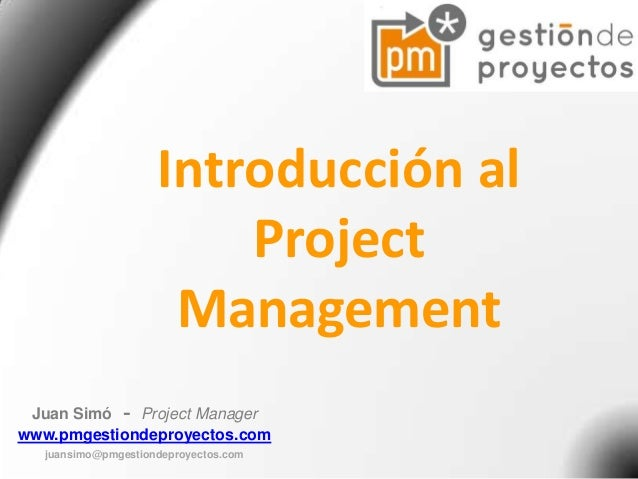 Introducción al Project Management Juan Simó - Project Manager www.pmgestiondeproyectos.com juansimo@pmgestiondeproyectos....