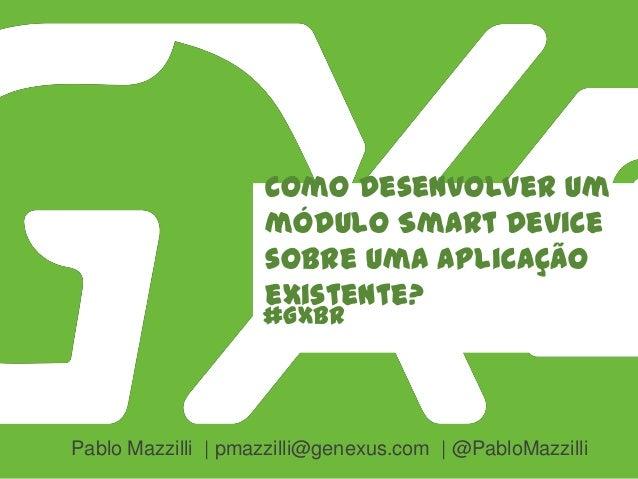 #GXBR Como desenvolver um módulo Smart Device sobre uma aplicação existente? Pablo Mazzilli | pmazzilli@genexus.com | @Pab...