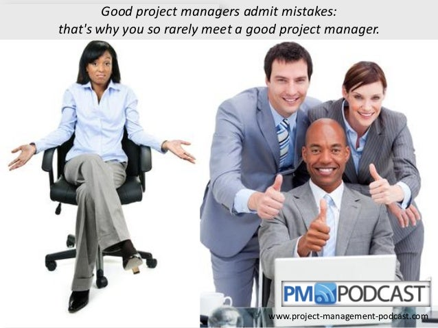Good project managers admit mistakes: that's why you so rarely meet a good project manager.  www.project-management-podcas...