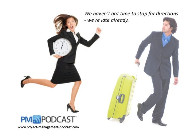 We haven't got time to stop for directions - we're late already. www.projectwww.project--managementmanagement--podcast.com...
