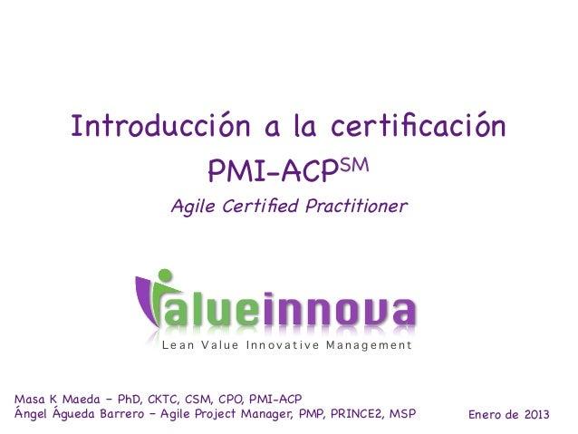 Introducción a la certificación                 PMI-ACPSM                        Agile Certified Practitioner               ...