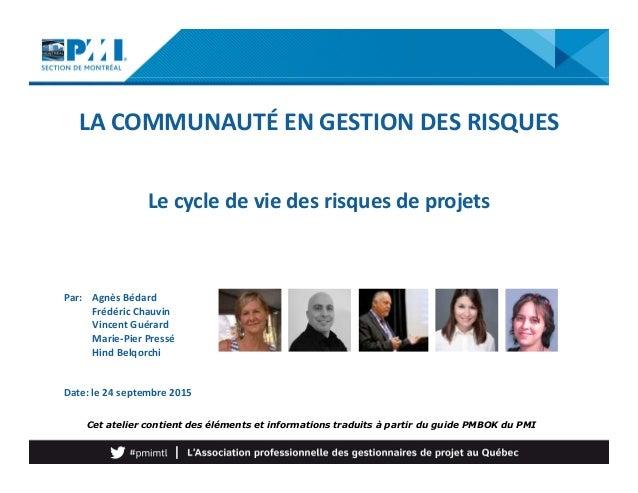 LA COMMUNAUTÉ EN GESTION DES RISQUES Le cycle de vie des risques de projets Par: Agnès Bédard Frédéric Chauvin Vincent Gué...