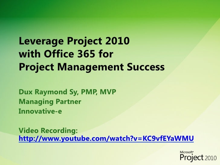 Leverage Project 2010 with Office 365 for Project Management SuccessDux Raymond Sy, PMP, MVPManaging PartnerInnovative-e...