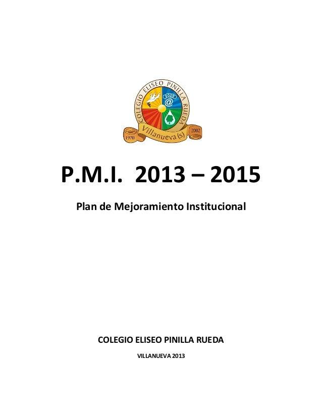 P.M.I. 2013 – 2015Plan de Mejoramiento InstitucionalCOLEGIO ELISEO PINILLA RUEDAVILLANUEVA 2013