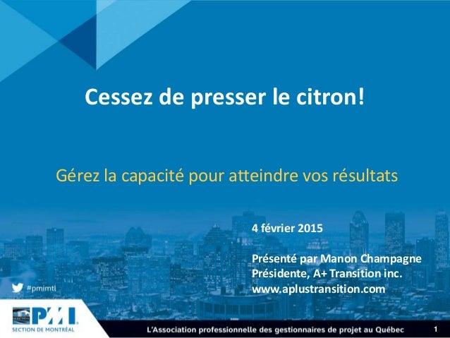 1 Cessez de presser le citron! Gérez la capacité pour atteindre vos résultats 4 février 2015 Présenté par Manon Champagne ...