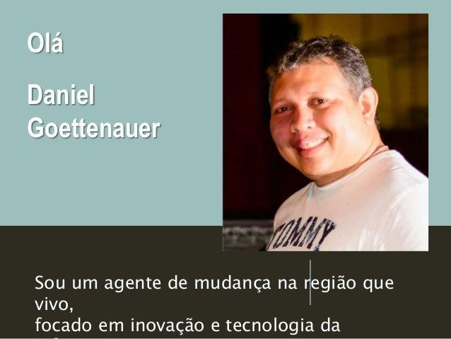 Olá Daniel Goettenauer Sou um agente de mudança na região que vivo, focado em inovação e tecnologia da