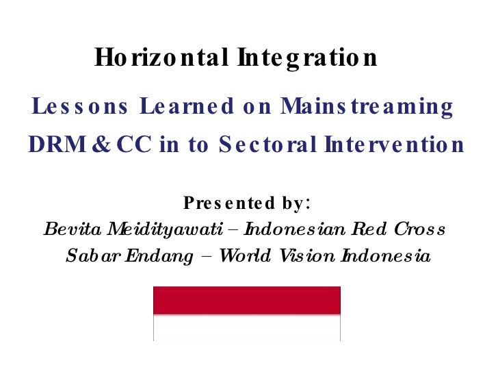 Horizontal Integration Lessons Learned on Mainstreaming  DRM & CC in to Sectoral Intervention Presented by: Bevita Meidity...