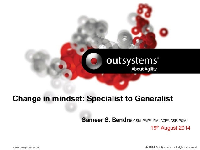 Change in mindset: Specialist to Generalist  www.outsystems.com  Sameer S. Bendre CSM, PMP®, PMI-ACP®, CSP, PSM I  19th Au...