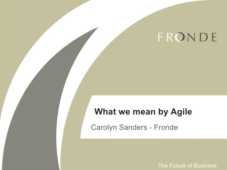 What we mean by Agile Carolyn Sanders - Fronde                      The Future of Business