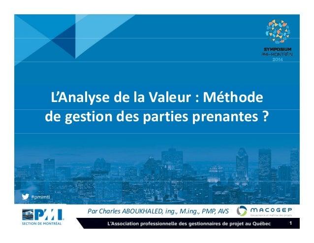 1  L'Analyse de la Valeur : Méthode  de gestion des parties prenantes ?  Par Charles ABOUKHALED, ing., M.ing., PMP, AVS