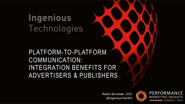 PLATFORM-TO-PLATFORM COMMUNICATION: INTEGRATION BENEFITS FOR ADVERTISERS & PUBLISHERS Robert Schneider, COO @IngeniousTech...