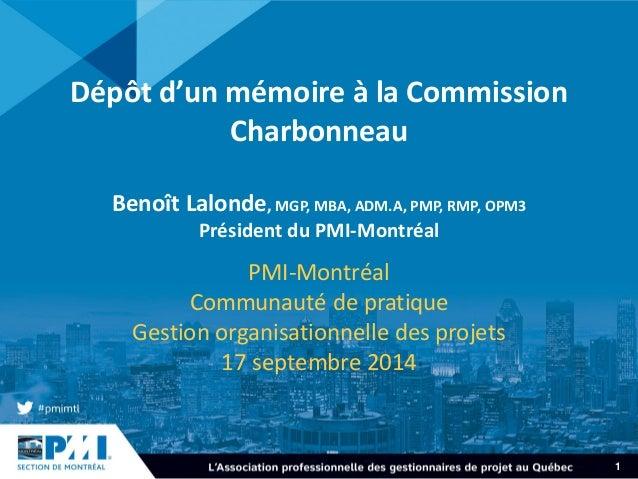 1  Dépôtd'un mémoireàla Commission CharbonneauBenoîtLalonde, MGP, MBA, ADM.A, PMP, RMP, OPM3Présidentdu PMI-Montréal  PMI-...