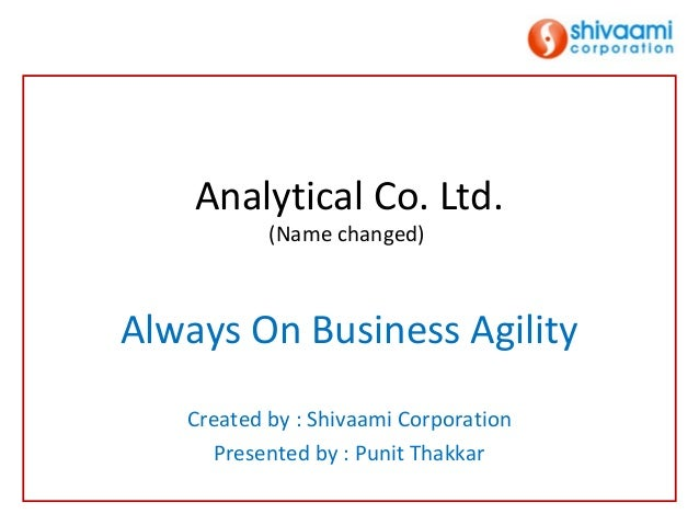 Analytical Co. Ltd.           (Name changed)Always On Business Agility   Created by : Shivaami Corporation      Presented ...