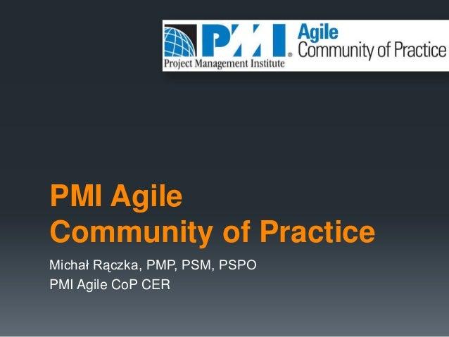 PMI AgileCommunity of PracticeMichał Rączka, PMP, PSM, PSPOPMI Agile CoP CER