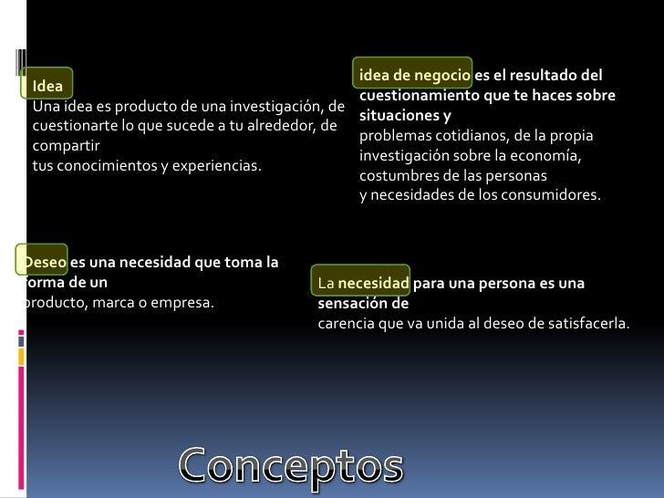 idea de negocio es el resultado del cuestionamiento que te haces sobre situaciones y<br />problemas cotidianos, de la prop...