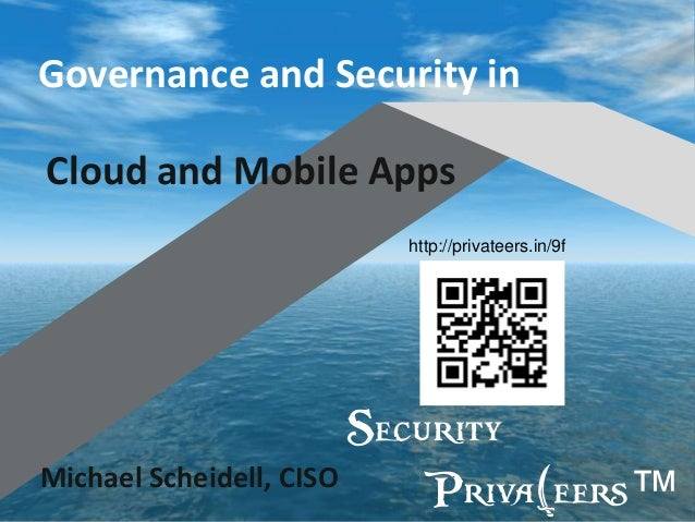 Governance and Security in Cloud and Mobile Apps http://privateers.in/9f  Security Michael Scheidell, CISO Priva(eers™