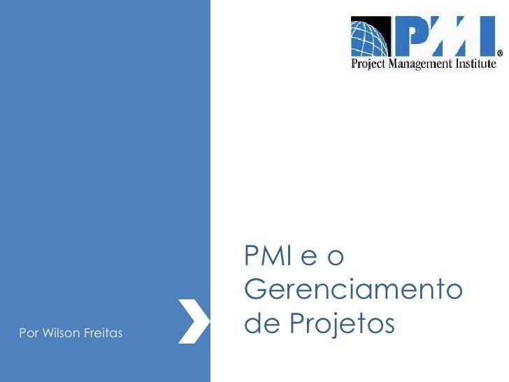 PMI e o                      Gerenciamento Por Wilson Freitas   de Projetos