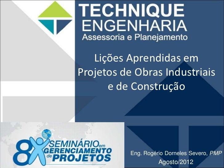 Lições Aprendidas emProjetos de Obras Industriais      e de Construção           Eng. Rogério Dorneles Severo, PMP        ...