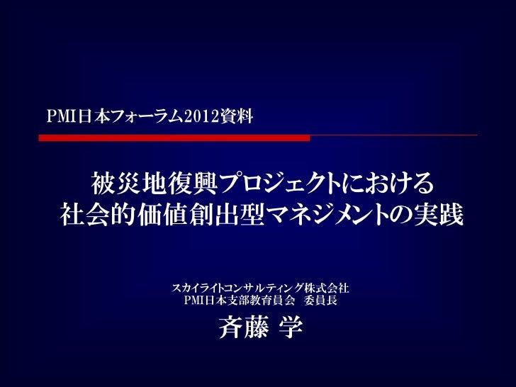 PMI日本フォーラム2012資料 被災地復興プロジェクトにおける社会的価値創出型マネジメントの実践         スカイライトコンサルティング株式会社          PMI日本支部教育員会 委員長             斉藤 学