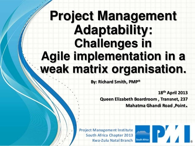 Project Management InstituteSouth Africa Chapter 2013Kwa-Zulu Natal BranchProject ManagementAdaptability:Challenges inAgil...