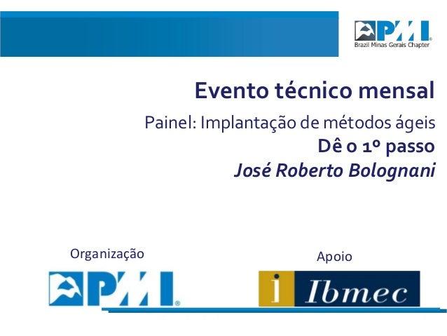 Evento técnico mensal Painel: Implantação de métodos ágeis  Dê o 1º passo José Roberto Bolognani  Organização  Encontro An...