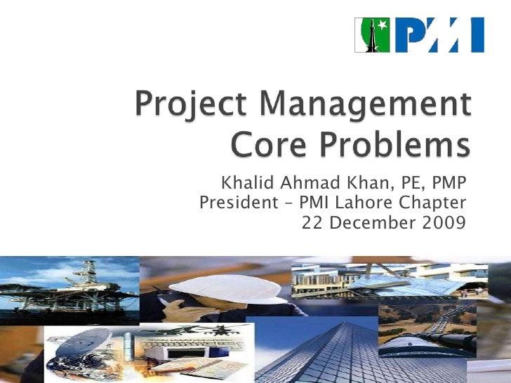 Project Management Core Problems<br />Khalid Ahmad Khan, PE, PMP<br />President – PMI Lahore Chapter<br />22 December 2009...