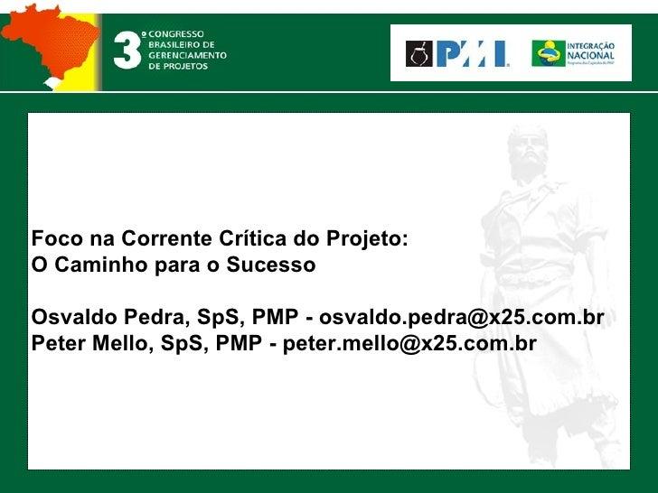 Foco na Corrente Crítica do Projeto: O Caminho para o Sucesso Osvaldo Pedra, SpS, PMP - osvaldo.pedra@x25.com.br Peter Mel...