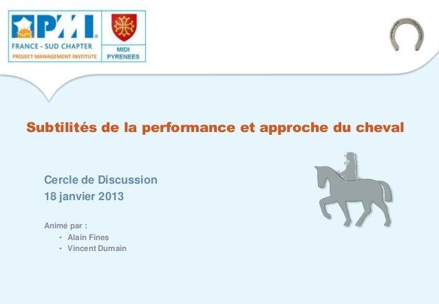 Subtilités de la performance et approche du cheval Cercle de Discussion 18 janvier 2013 Animé par : • Alain Fines • Vincen...