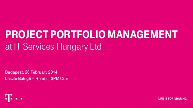 PROJECT PORTFOLIO MANAGEMENT at IT Services Hungary Ltd Budapest, 26 February 2014 László Balogh – Head of SPM CoE