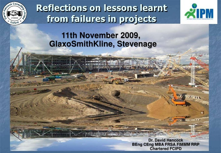 Reflections on lessons learnt from failures in projects<br />11th November 2009, GlaxoSmithKline, Stevenage<br />Dr. David...