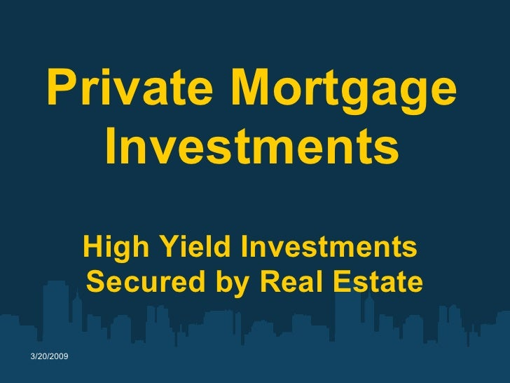 Private Mortgage      Investments             High Yield Investments             Secured by Real Estate  3/20/2009