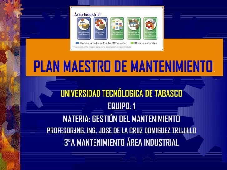 PLAN MAESTRO DE MANTENIMIENTO.      UNIVERSIDAD TECNÓLOGICA DE TABASCO                    EQUIPO: 1       MATERIA: GESTIÓN...