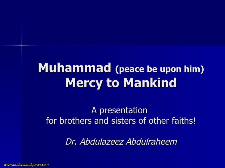 Muhammad  (peace be upon him) Mercy to Mankind A presentation  for brothers and sisters of other faiths! Dr. Abdulazeez Ab...