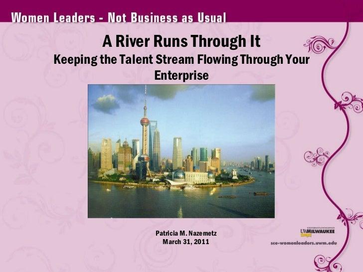 A River Runs Through It Keeping the Talent Stream Flowing Through Your Enterprise Patricia M. Nazemetz March 31, 2011