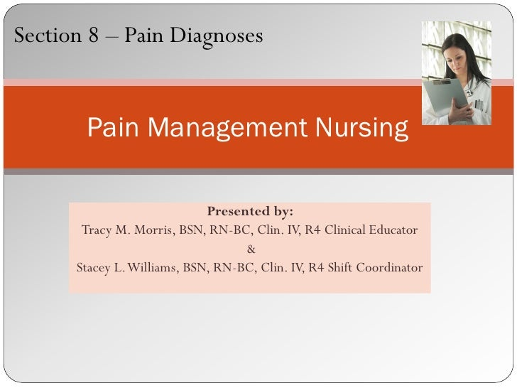 Section 8 – Pain Diagnoses       Pain Management Nursing                             Presented by:       Tracy M. Morris, ...