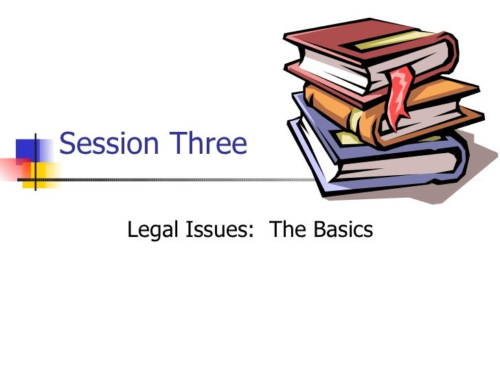 Session Three Legal Issues:  The Basics