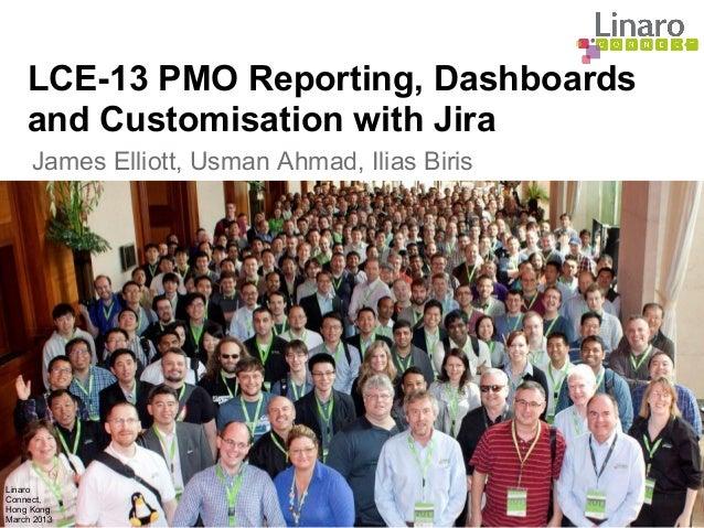 Linaro Connect, Hong Kong March 2013 James Elliott, Usman Ahmad, Ilias Biris LCE-13 PMO Reporting, Dashboards and Customis...