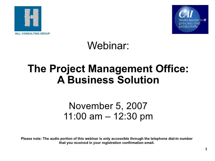 Webinar:   The Project Management Office: A Business Solution November 5, 2007 11:00 am – 12:30 pm Please note: The audio ...