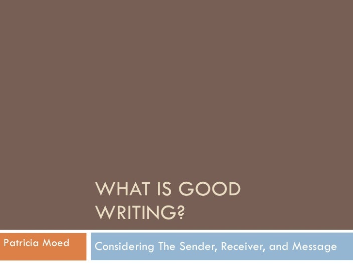 WHAT IS GOOD WRITING? Considering The Sender, Receiver, and Message Patricia Moed