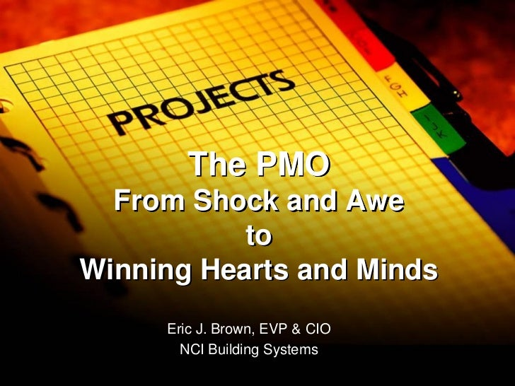 The PMO  From Shock and Awe           toWinning Hearts and Minds     Eric J. Brown, EVP & CIO       NCI Building Systems