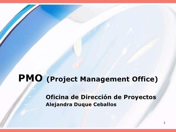 PMO (Project Management Office)<br />Oficina de Dirección de Proyectos<br />Alejandra Duque Ceballos<br />1<br />