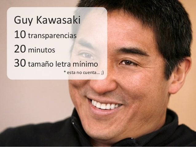 Guy Kawasaki10 transparencias20 minutos30 tamaño letra mínimo* esta no cuenta… ;)