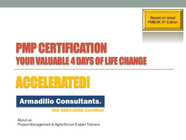 Based on latest PMBOK 5th Edition  PMP CERTIFICATION YOUR VALUABLE 4 DAYS OF LIFE CHANGE  ACCELERATED! About us: Project M...