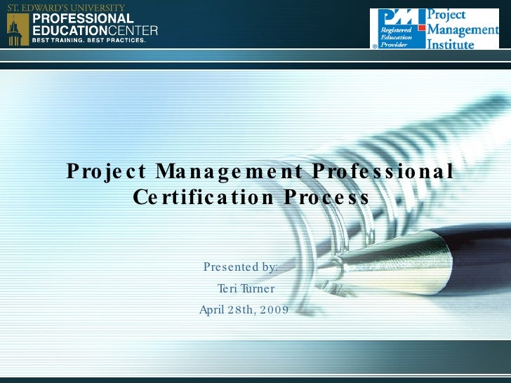 Project Management Professional Certification Process Presented by:   Teri Turner April 28th, 2009