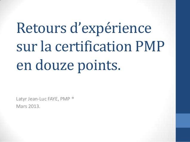 Retours d'expérience sur la certification PMP en douze points. Latyr Jean-Luc FAYE, PMP ® Mars 2013.