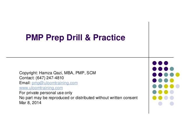 PMP Prep Drill & Practice  Copyright: Hamza Qazi, MBA, PMP, SCM Contact: (647) 247-4810 Email: pmp@uloomtraining.com www.u...