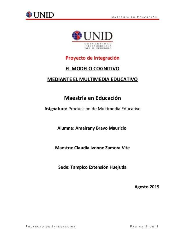 M A E S T R Í A E N E D U C A C I Ó N Proyecto de Integración EL MODELO COGNITIVO MEDIANTE EL MULTIMEDIA EDUCATIVO Maestrí...