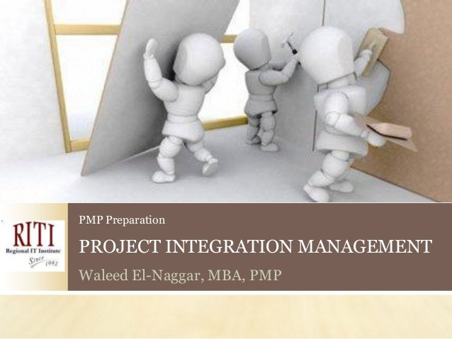 PMP PreparationPROJECT INTEGRATION MANAGEMENTWaleed El-Naggar, MBA, PMP