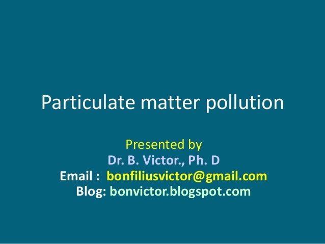 Particulate matter pollution             Presented by          Dr. B. Victor., Ph. D  Email : bonfiliusvictor@gmail.com   ...