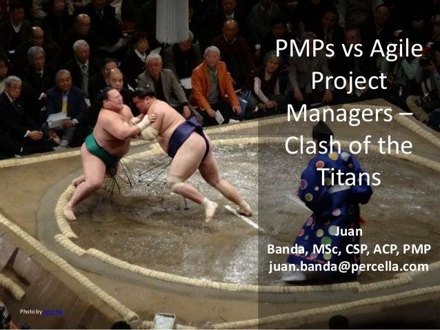 PMPs vs Agile Project Managers – Clash of the Titans Juan Banda, MSc, CSP, ACP, PMP juan.banda@percella.com Photo by jenje...